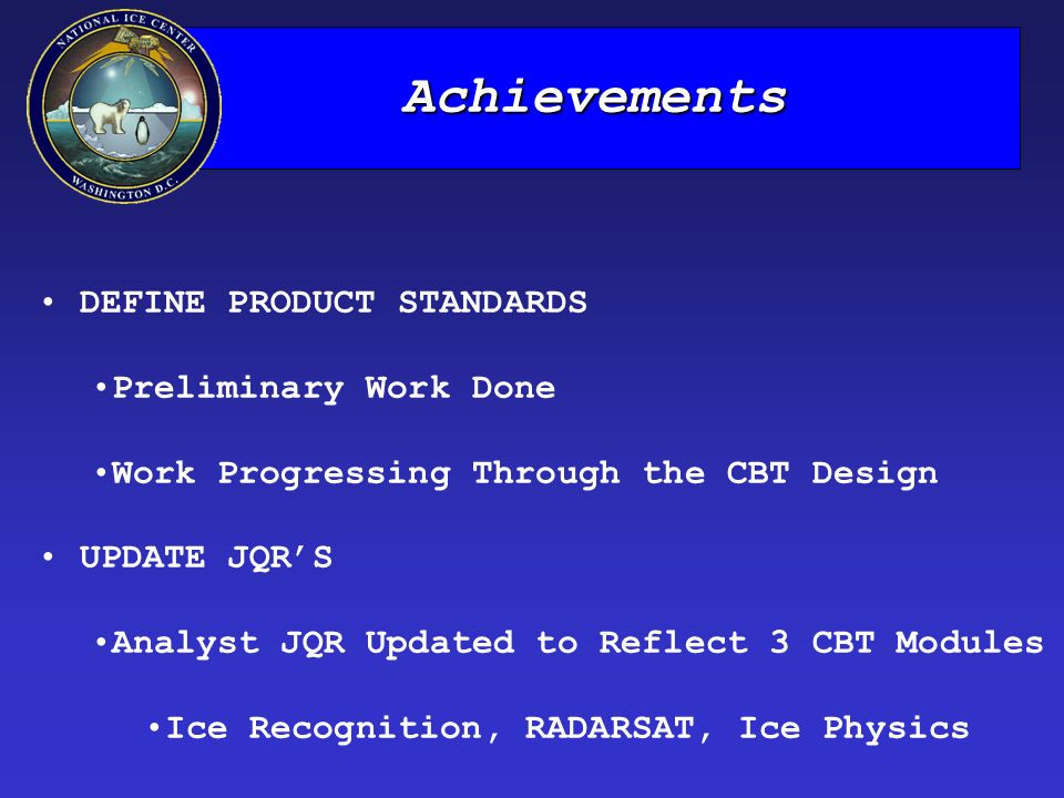 Achievements DEFINE PRODUCT STANDARDS Preliminary Work Done Work Progressing Through the CBT Design UPDATE JQR'S Analyst JQR Updated to Reflect 3 CBT Modules Ice Recognition, RADARSAT, Ice Physics