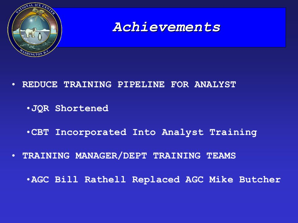 Achievements REDUCE TRAINING PIPELINE FOR ANALYST JQR Shortened CBT Incorporated Into Analyst Training TRAINING MANAGER/DEPT TRAINING TEAMS AGC Bill Rathell Replaced AGC Mike Butcher
