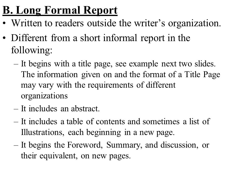 formal report writing example Formal reports contain information withmore detail and content than the shorter report forms (memo) a formal report is usually submitted at the end of any major investigation many companies have a standard form that is to be followed when writing a formal report for the purpose of this , the lab or course following elements of a formal report are to be included: 1 title page (optional – does not have to be on a separate page) 2 abstract 3.