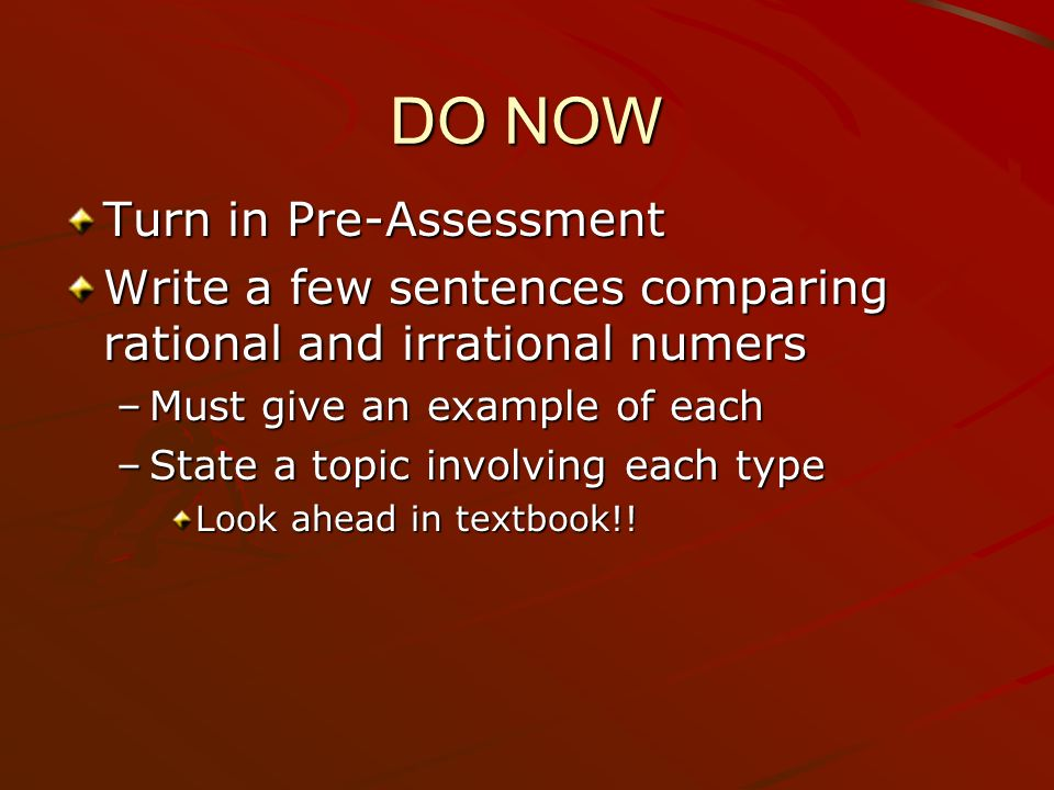 DO NOW Turn in Pre-Assessment Write a few sentences comparing rational and irrational numers –Must give an example of each –State a topic involving each type Look ahead in textbook!!