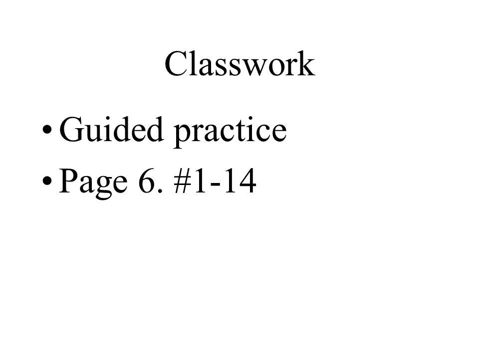 Classwork Guided practice Page 6. #1-14
