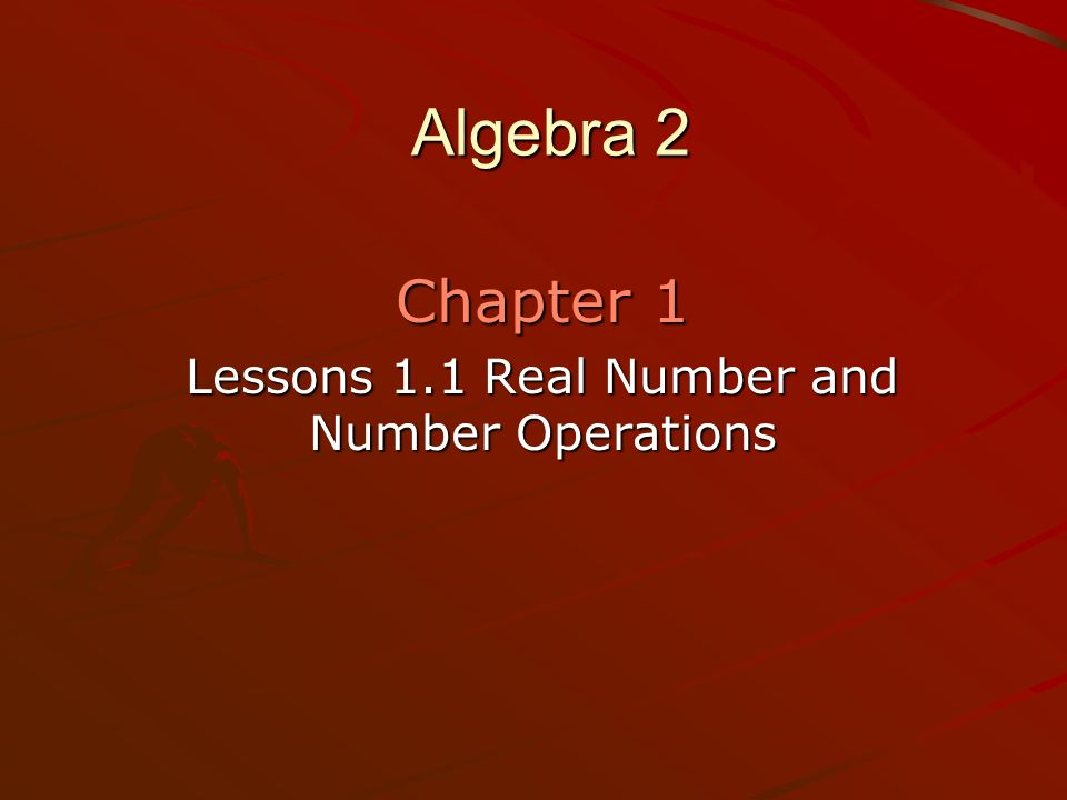 Algebra 2 Chapter 1 Lessons 1.1 Real Number and Number Operations