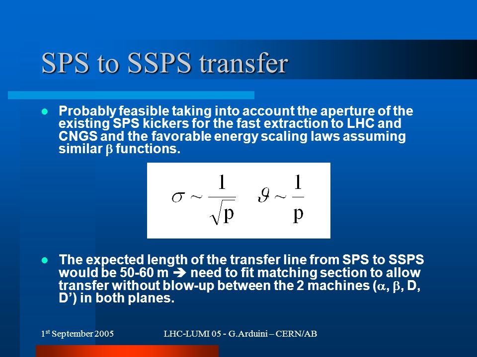 1 st September 2005LHC-LUMI 05 - G.Arduini – CERN/AB SPS to SSPS transfer Probably feasible taking into account the aperture of the existing SPS kickers for the fast extraction to LHC and CNGS and the favorable energy scaling laws assuming similar  functions.