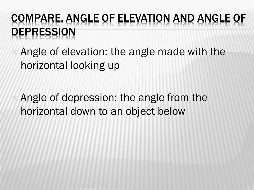  Angle of elevation: the angle made with the horizontal looking up  Angle of depression: the angle from the horizontal down to an object below