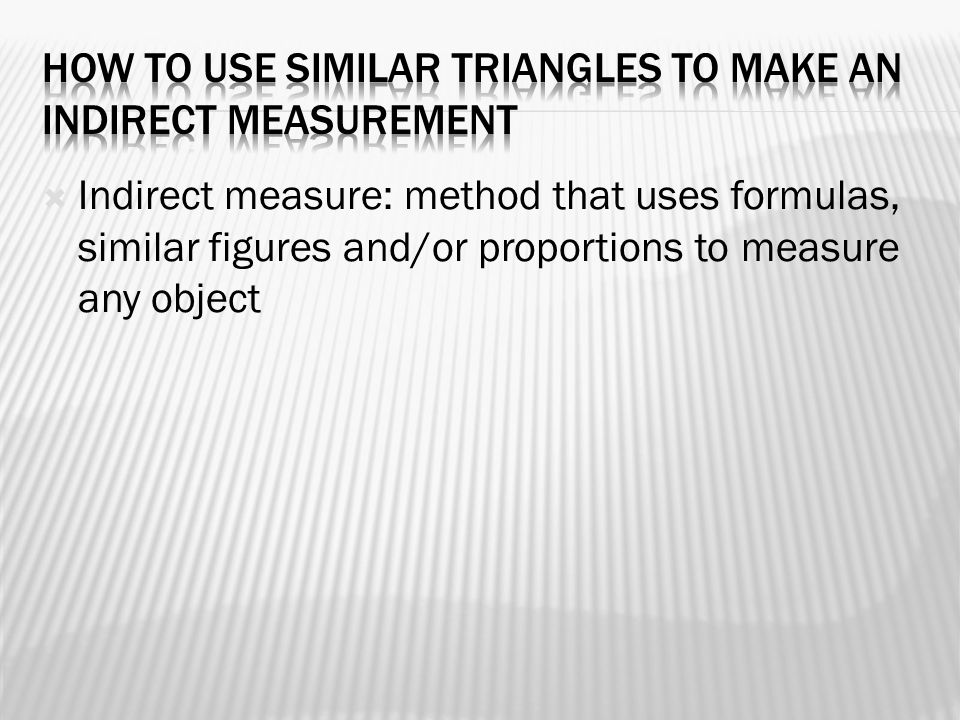  Indirect measure: method that uses formulas, similar figures and/or proportions to measure any object