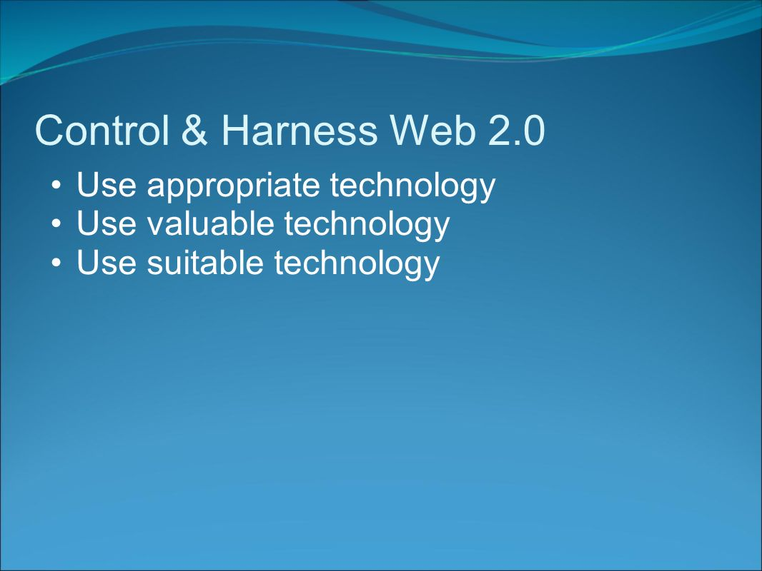 Control & Harness Web 2.0 Use appropriate technology Use valuable technology Use suitable technology