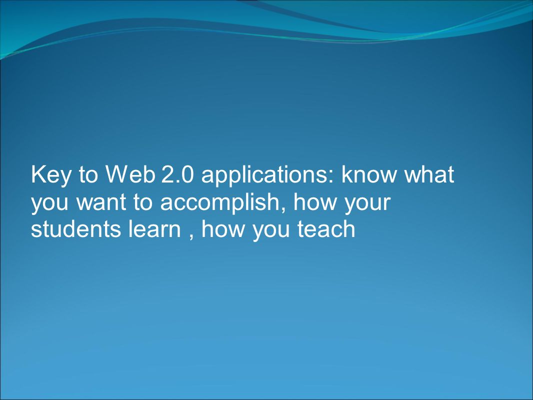 Key to Web 2.0 applications: know what you want to accomplish, how your students learn, how you teach