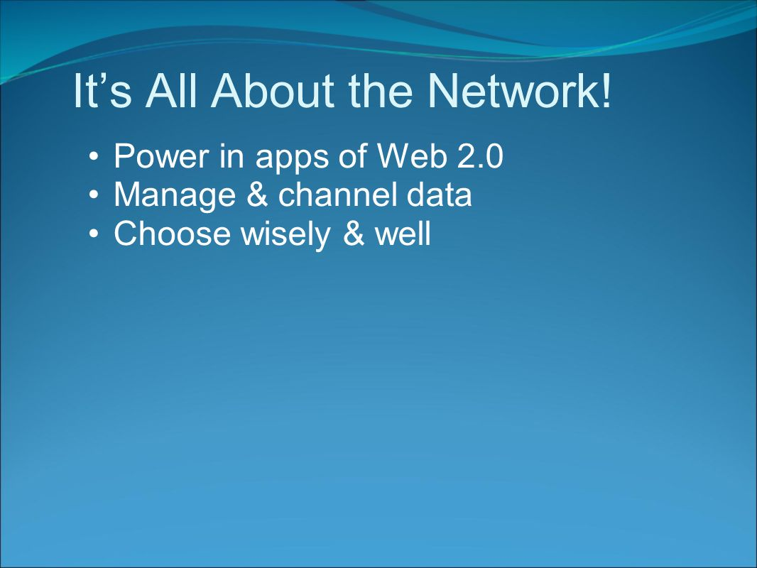 It's All About the Network! Power in apps of Web 2.0 Manage & channel data Choose wisely & well