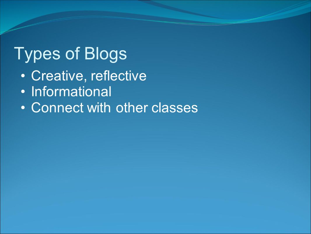 Types of Blogs Creative, reflective Informational Connect with other classes