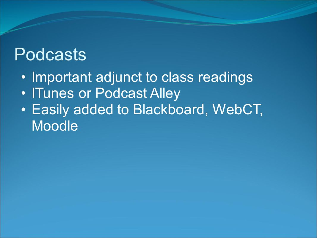 Podcasts Important adjunct to class readings ITunes or Podcast Alley Easily added to Blackboard, WebCT, Moodle