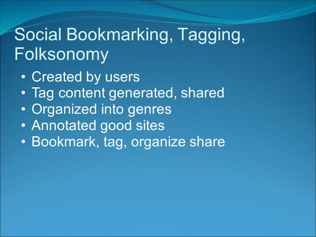 Social Bookmarking, Tagging, Folksonomy Created by users Tag content generated, shared Organized into genres Annotated good sites Bookmark, tag, organize share