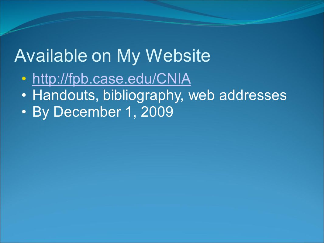 Available on My Website http://fpb.case.edu/CNIA Handouts, bibliography, web addresses By December 1, 2009