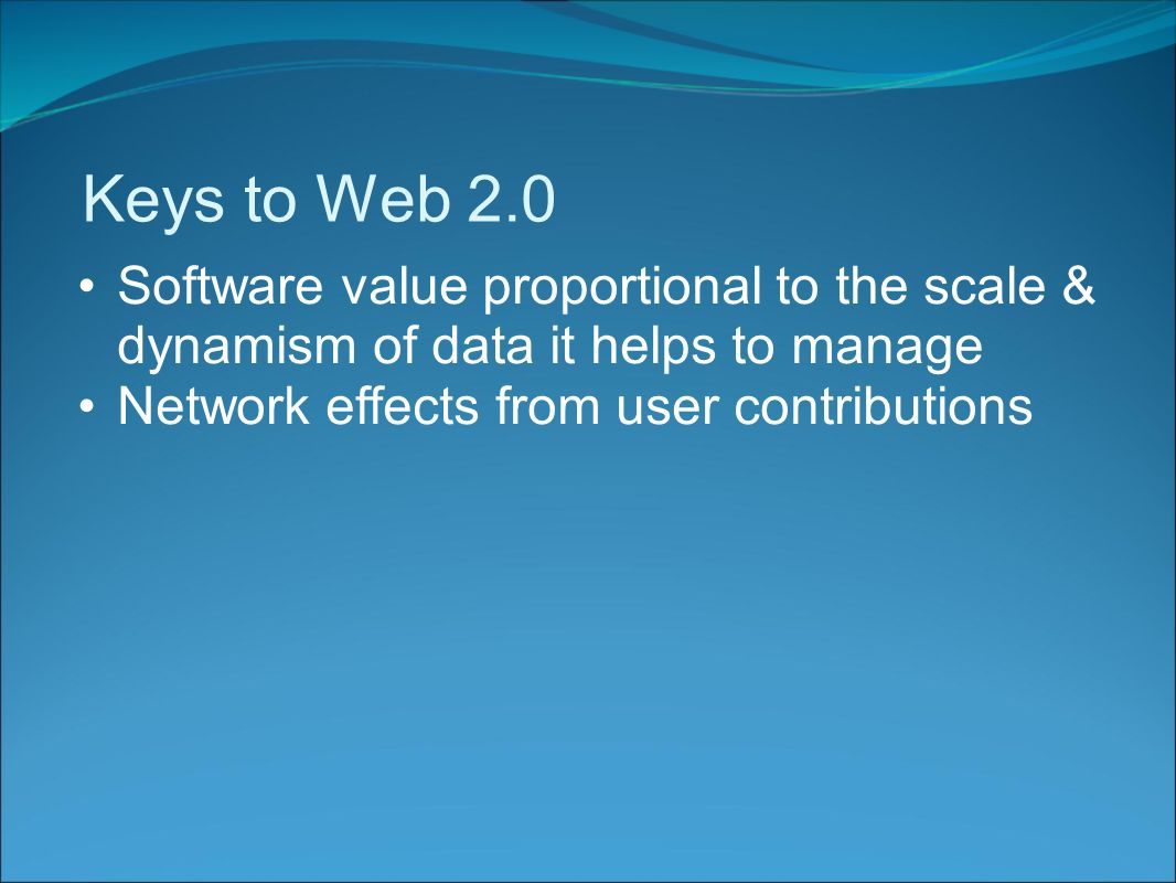 Keys to Web 2.0 Software value proportional to the scale & dynamism of data it helps to manage Network effects from user contributions