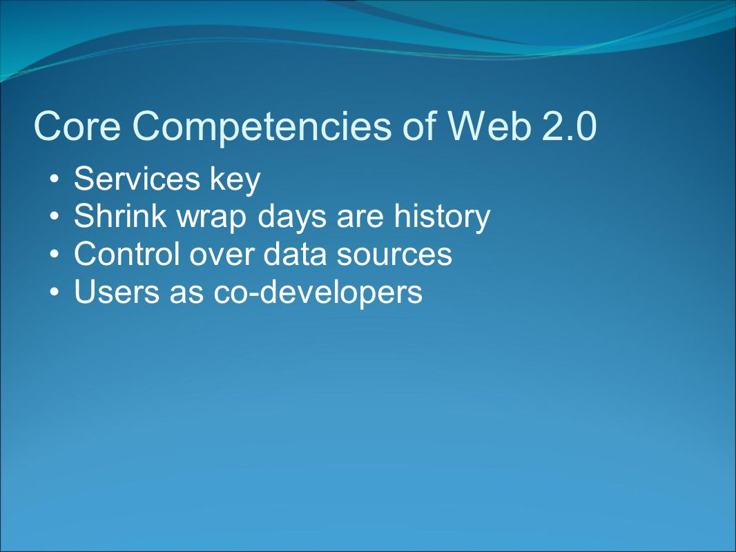Core Competencies of Web 2.0 Services key Shrink wrap days are history Control over data sources Users as co-developers
