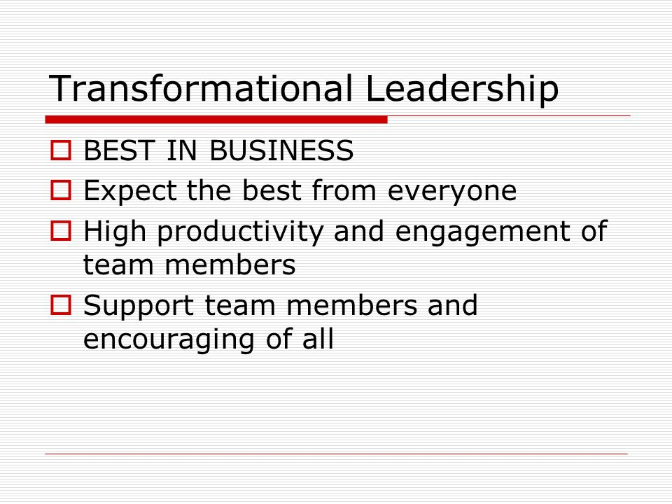 Transformational Leadership  BEST IN BUSINESS  Expect the best from everyone  High productivity and engagement of team members  Support team membe