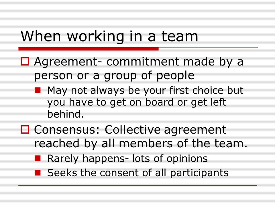 When working in a team  Agreement- commitment made by a person or a group of people May not always be your first choice but you have to get on board