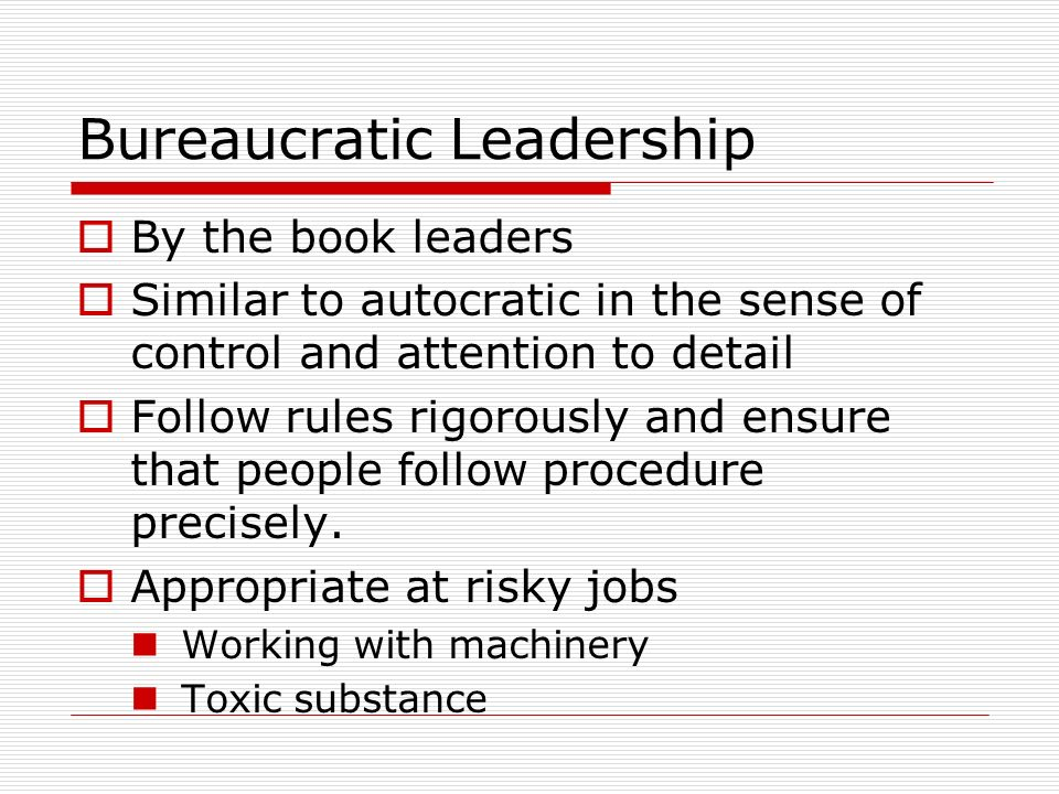 Bureaucratic Leadership  By the book leaders  Similar to autocratic in the sense of control and attention to detail  Follow rules rigorously and en