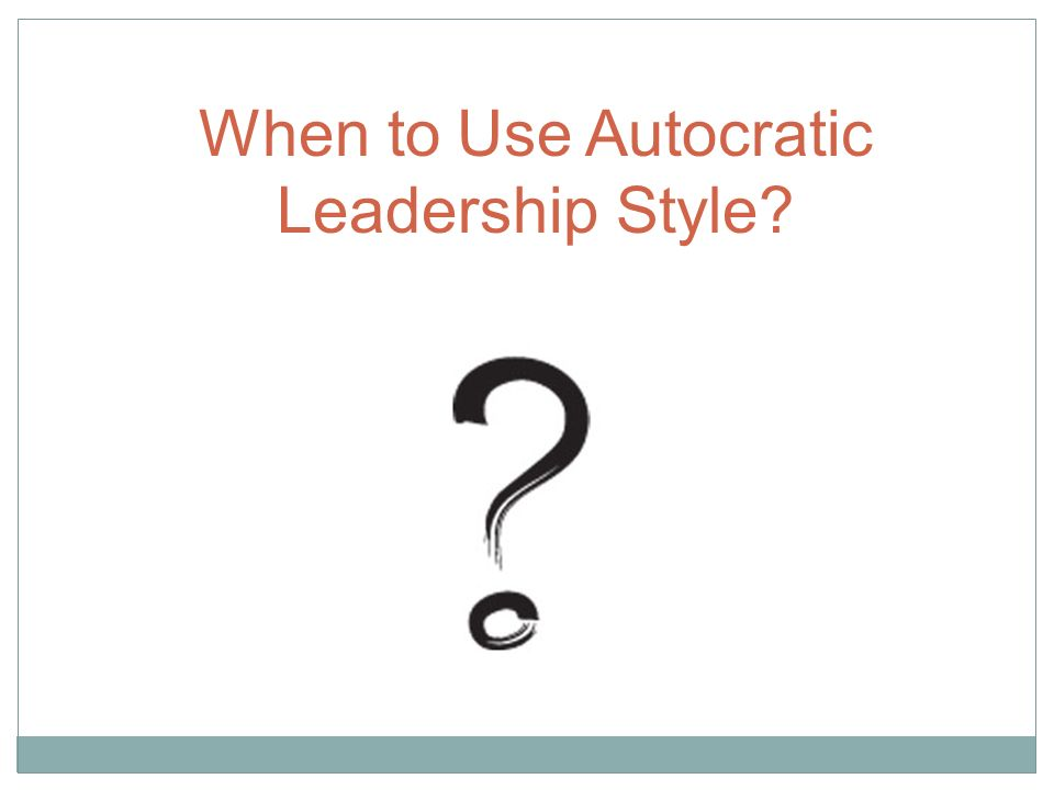 When to Use Autocratic Leadership Style