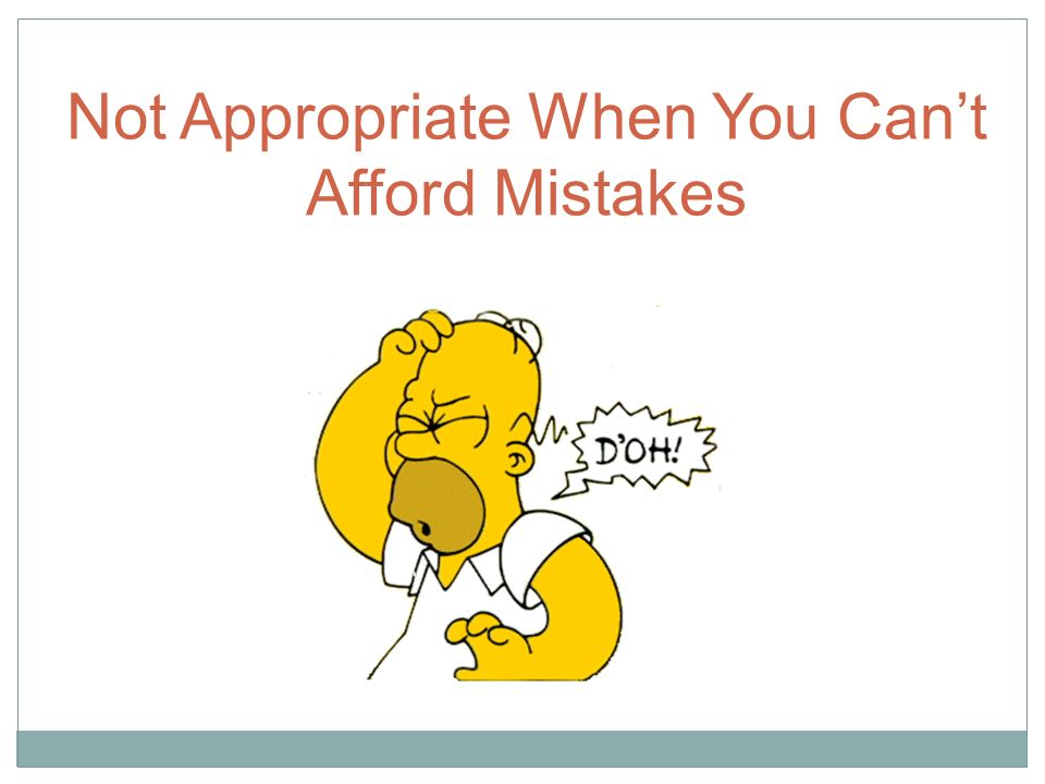 Not Appropriate When You Can't Afford Mistakes