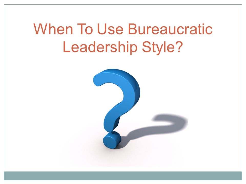 When To Use Bureaucratic Leadership Style