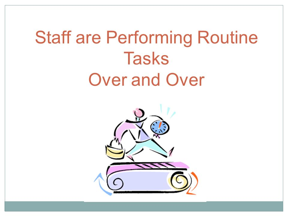 Staff are Performing Routine Tasks Over and Over