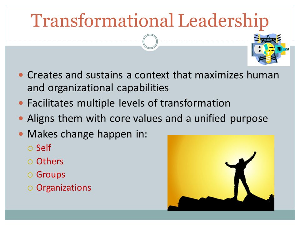 Transformational Leadership Creates and sustains a context that maximizes human and organizational capabilities Facilitates multiple levels of transformation Aligns them with core values and a unified purpose Makes change happen in:  Self  Others  Groups  Organizations