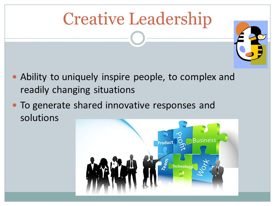 Creative Leadership Ability to uniquely inspire people, to complex and readily changing situations To generate shared innovative responses and solutions