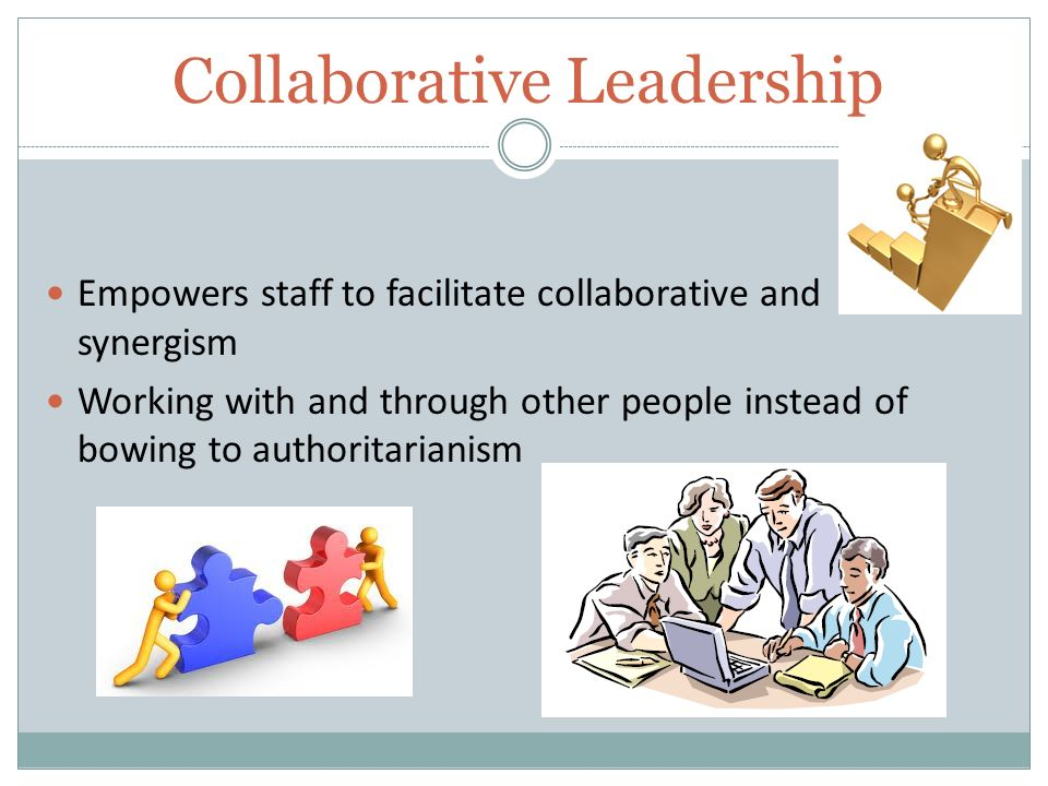 Collaborative Leadership Empowers staff to facilitate collaborative and synergism Working with and through other people instead of bowing to authoritarianism