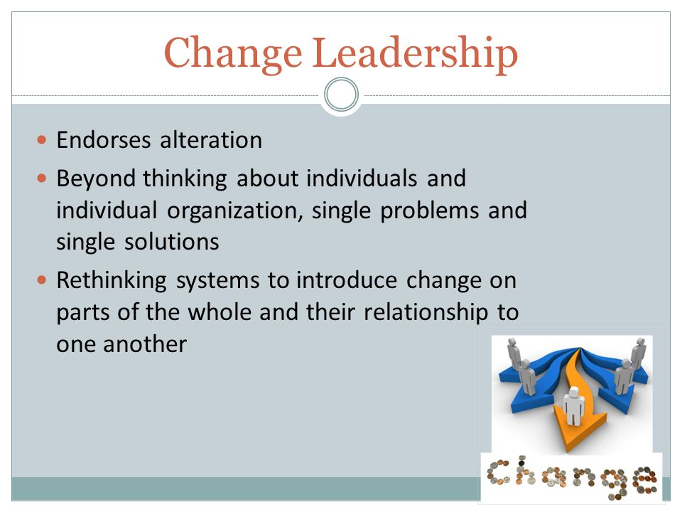 Change Leadership Endorses alteration Beyond thinking about individuals and individual organization, single problems and single solutions Rethinking systems to introduce change on parts of the whole and their relationship to one another
