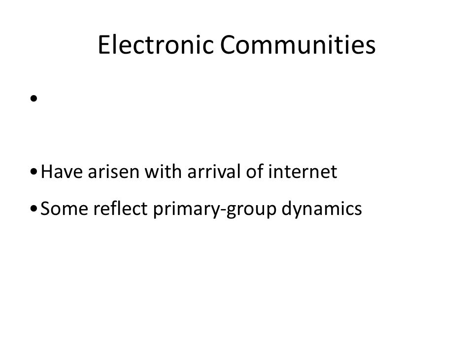 Electronic Communities Have arisen with arrival of internet Some reflect primary-group dynamics