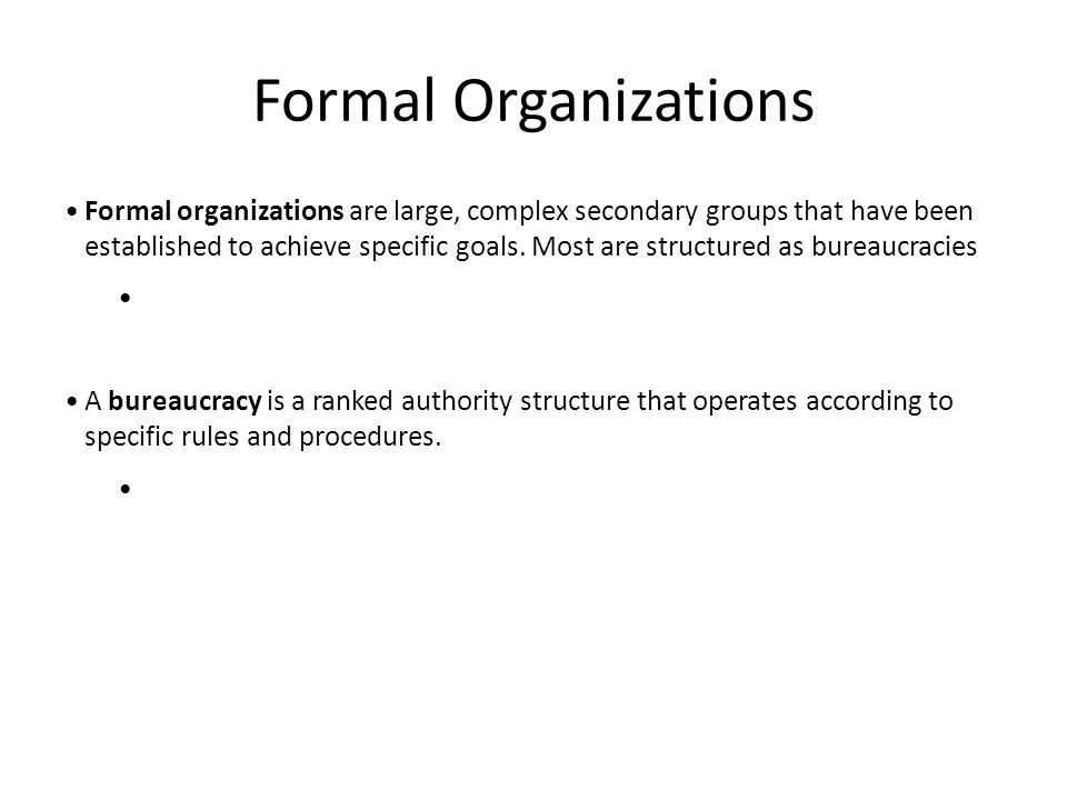 Formal Organizations Formal organizations are large, complex secondary groups that have been established to achieve specific goals. Most are structure