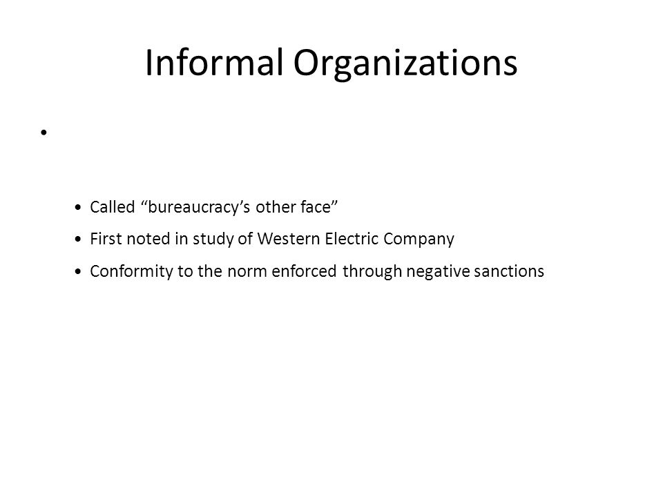 "Informal Organizations Called ""bureaucracy's other face"" First noted in study of Western Electric Company Conformity to the norm enforced through nega"