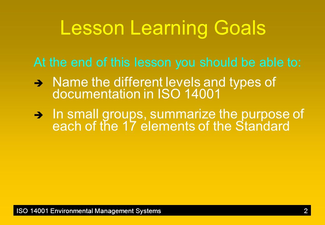 ISO 14001 Environmental Management Systems2 Lesson Learning Goals At the end of this lesson you should be able to:  Name the different levels and types of documentation in ISO 14001  In small groups, summarize the purpose of each of the 17 elements of the Standard