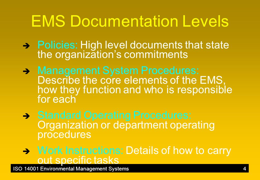 ISO 14001 Environmental Management Systems4 EMS Documentation Levels  Policies: High level documents that state the organization's commitments  Management System Procedures: Describe the core elements of the EMS, how they function and who is responsible for each  Standard Operating Procedures: Organization or department operating procedures  Work Instructions: Details of how to carry out specific tasks