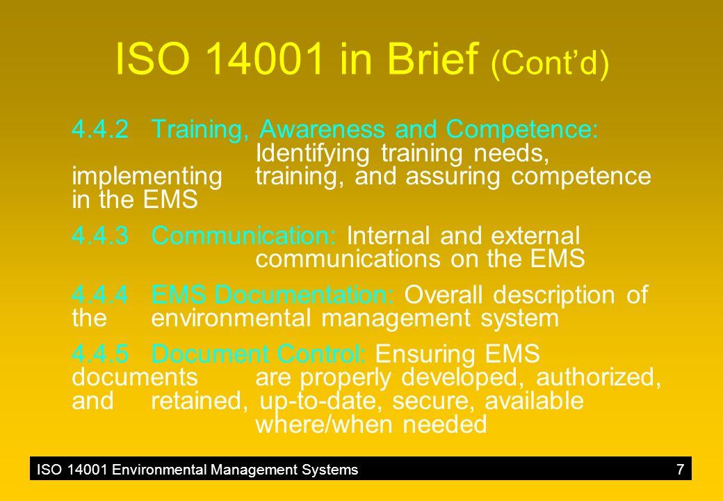 ISO 14001 Environmental Management Systems7 ISO 14001 in Brief (Cont'd) 4.4.2 Training, Awareness and Competence: Identifying training needs, implementing training, and assuring competence in the EMS 4.4.3 Communication: Internal and external communications on the EMS 4.4.4 EMS Documentation: Overall description of the environmental management system 4.4.5 Document Control: Ensuring EMS documents are properly developed, authorized, and retained, up-to-date, secure, available where/when needed