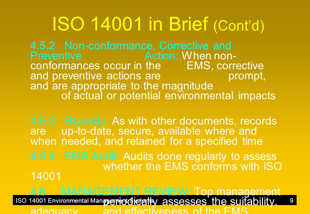 ISO 14001 Environmental Management Systems9 ISO 14001 in Brief (Cont'd) 4.5.2 Non-conformance, Corrective and Preventive Action: When non- conformances occur in the EMS, corrective and preventive actions are prompt, and are appropriate to the magnitude of actual or potential environmental impacts 4.5.3 Records: As with other documents, records are up-to-date, secure, available where and when needed, and retained for a specified time 4.5.4 EMS Audit: Audits done regularly to assess whether the EMS conforms with ISO 14001 4.6MANAGEMENT REVIEW: Top management periodically assesses the suitability, adequacy, and effectiveness of the EMS