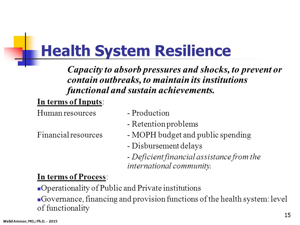15 Health System Resilience Capacity to absorb pressures and shocks, to prevent or contain outbreaks, to maintain its institutions functional and sustain achievements.