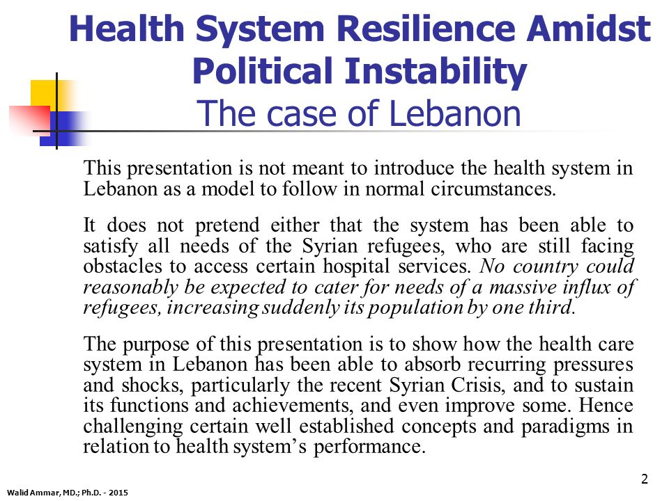 2 Health System Resilience Amidst Political Instability The case of Lebanon This presentation is not meant to introduce the health system in Lebanon as a model to follow in normal circumstances.