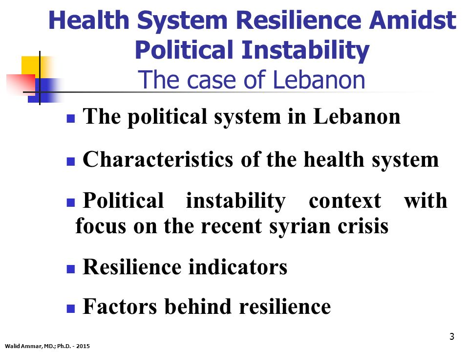 3 The political system in Lebanon Characteristics of the health system Political instability context with focus on the recent syrian crisis Resilience indicators Factors behind resilience Walid Ammar, MD.; Ph.D.