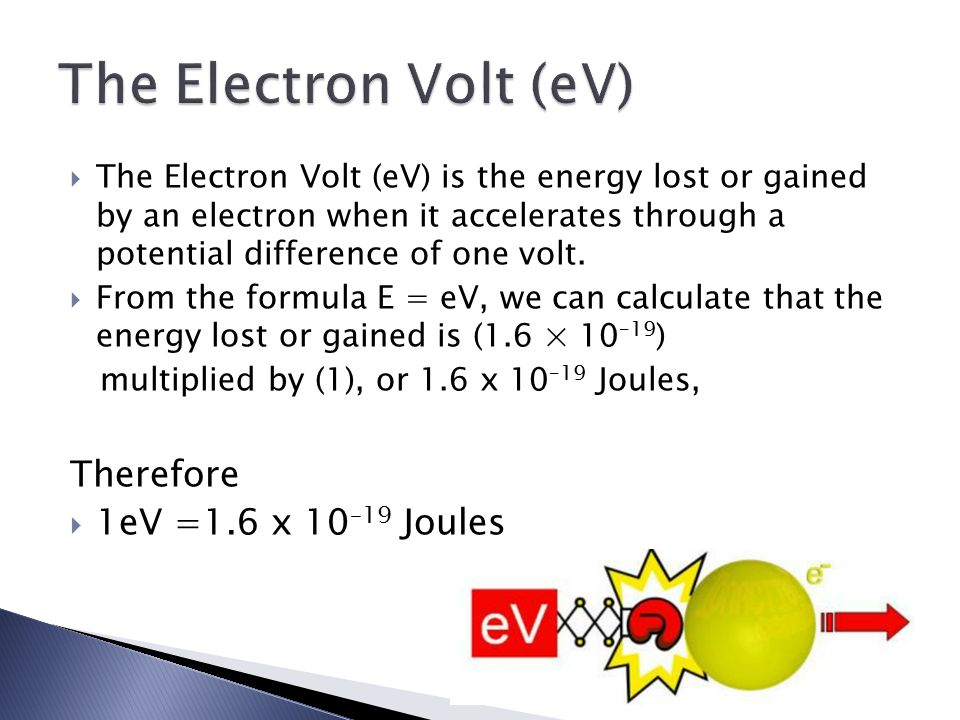  The Electron Volt (eV) is the energy lost or gained by an electron when it accelerates through a potential difference of one volt.