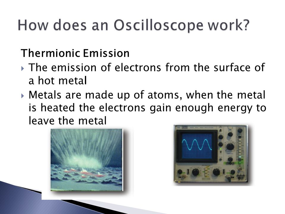 Thermionic Emission  The emission of electrons from the surface of a hot metal  Metals are made up of atoms, when the metal is heated the electrons gain enough energy to leave the metal