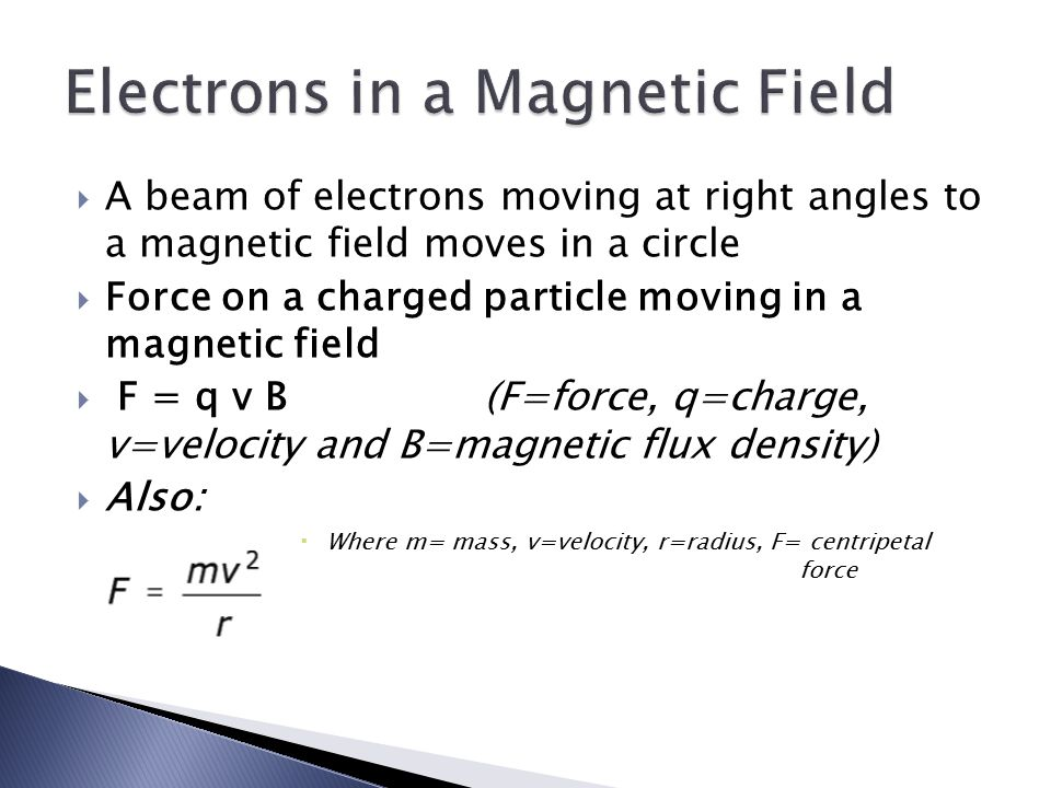  A beam of electrons moving at right angles to a magnetic field moves in a circle  Force on a charged particle moving in a magnetic field  F = q v B (F=force, q=charge, v=velocity and B=magnetic flux density)  Also:  Where m= mass, v=velocity, r=radius, F= centripetal force