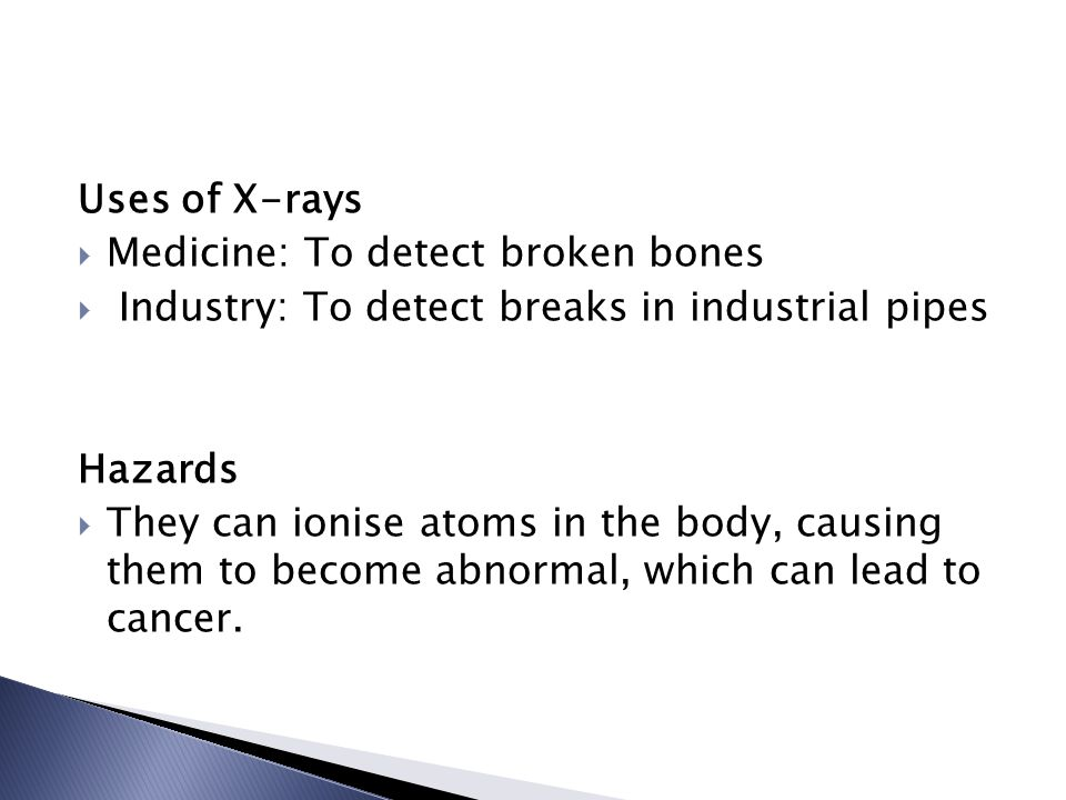 Uses of X-rays  Medicine: To detect broken bones  Industry: To detect breaks in industrial pipes Hazards  They can ionise atoms in the body, causing them to become abnormal, which can lead to cancer.