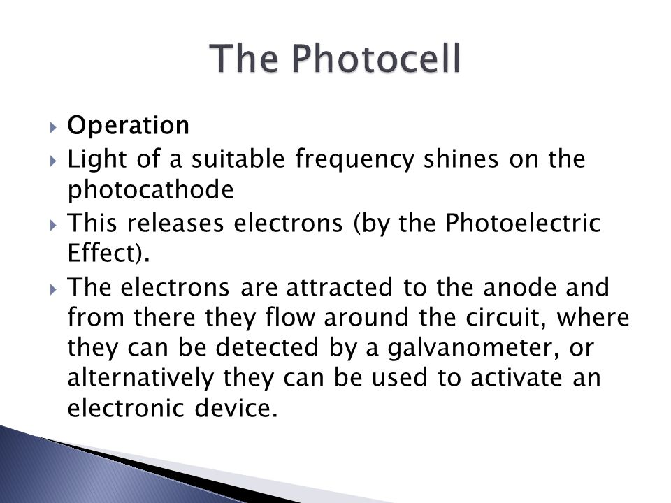  Operation  Light of a suitable frequency shines on the photocathode  This releases electrons (by the Photoelectric Effect).
