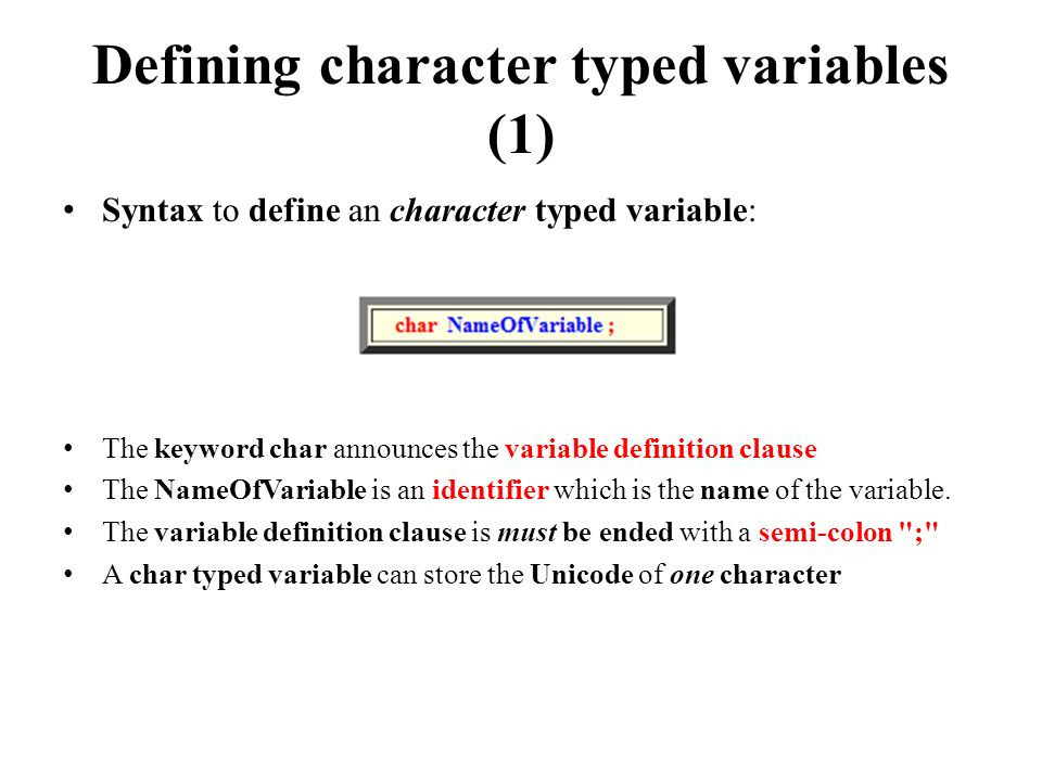 Defining character typed variables (1) Syntax to define an character typed variable: The keyword char announces the variable definition clause The NameOfVariable is an identifier which is the name of the variable.