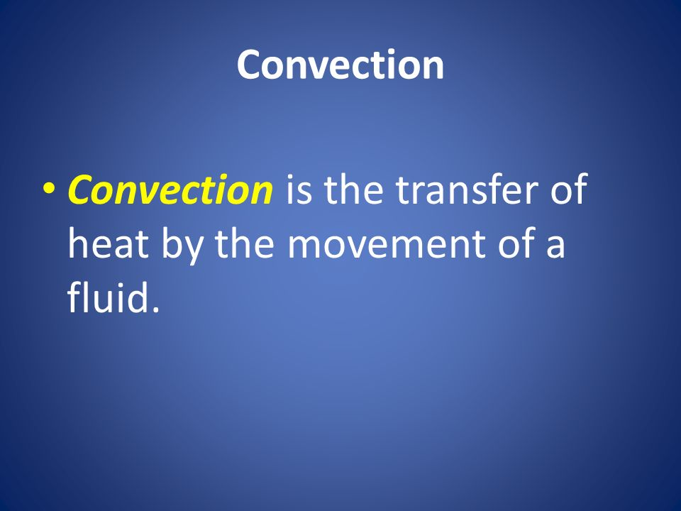 Convection Convection is the transfer of heat by the movement of a fluid.
