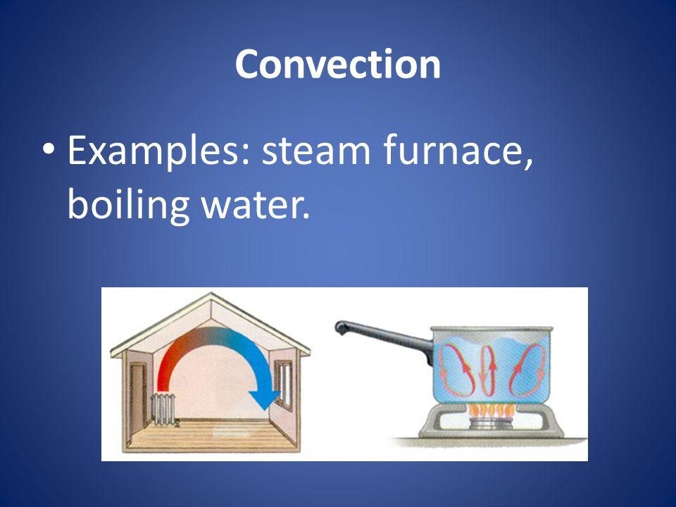 Convection Examples: steam furnace, boiling water.