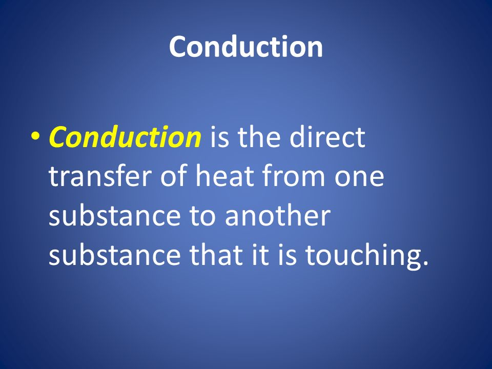Conduction Conduction is the direct transfer of heat from one substance to another substance that it is touching.