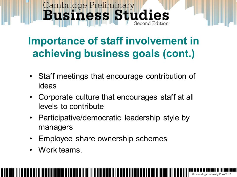 © Cambridge University Press 2012 Staff meetings that encourage contribution of ideas Corporate culture that encourages staff at all levels to contribute Participative/democratic leadership style by managers Employee share ownership schemes Work teams.