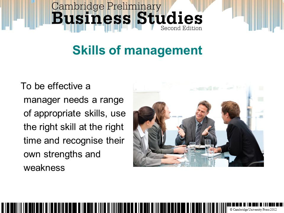 © Cambridge University Press 2012 To be effective a manager needs a range of appropriate skills, use the right skill at the right time and recognise their own strengths and weakness Skills of management